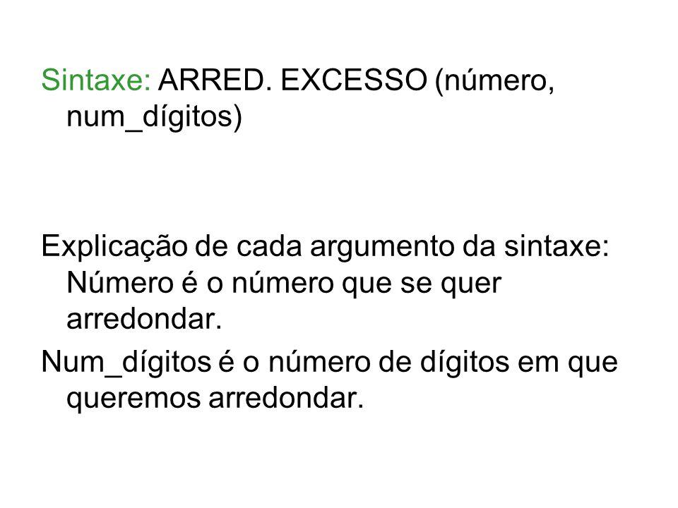 Sintaxe: ARRED. EXCESSO (número, num_dígitos) Explicação de cada argumento da sintaxe: Número é o número que se quer arredondar. Num_dígitos é o númer