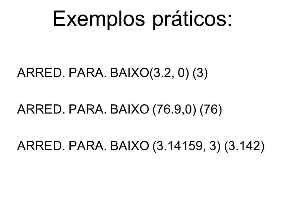 Exemplos práticos: ARRED. PARA. BAIXO(3.2, 0) (3) ARRED. PARA. BAIXO (76.9,0) (76) ARRED. PARA. BAIXO (3.14159, 3) (3.142)