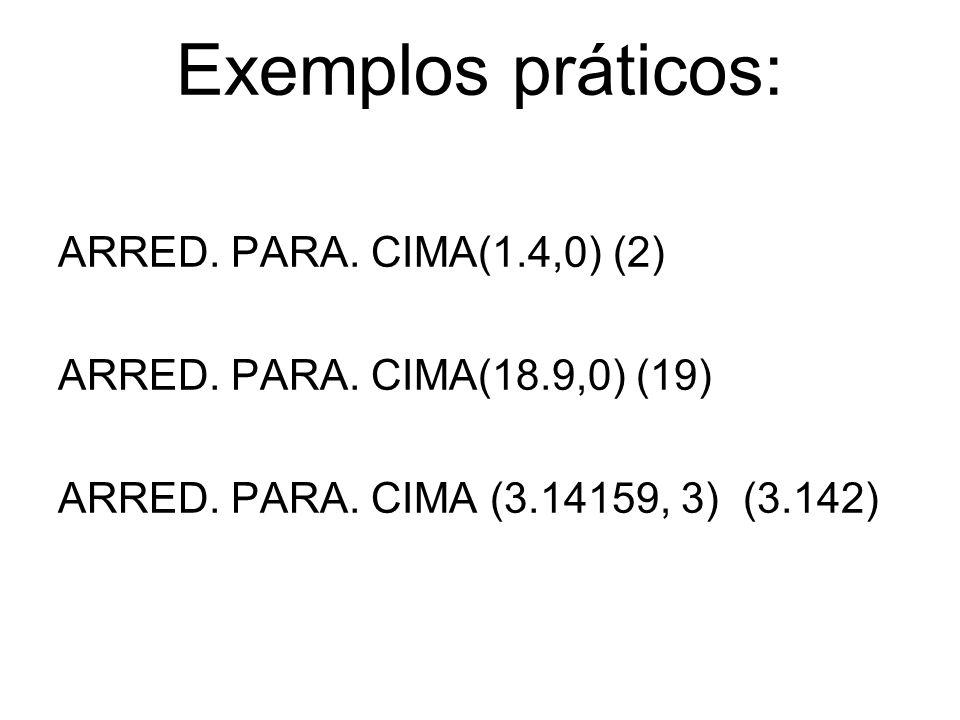 Exemplos práticos: ARRED. PARA. CIMA(1.4,0) (2) ARRED. PARA. CIMA(18.9,0) (19) ARRED. PARA. CIMA (3.14159, 3) (3.142)