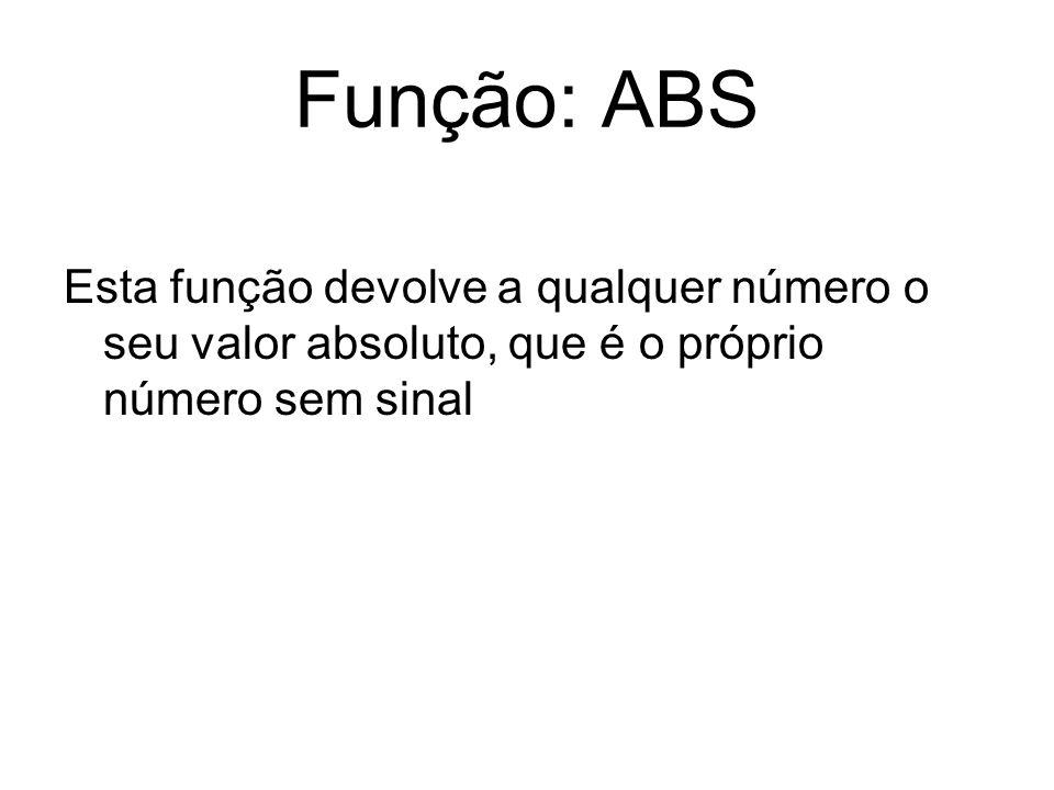 Função: ABS Esta função devolve a qualquer número o seu valor absoluto, que é o próprio número sem sinal