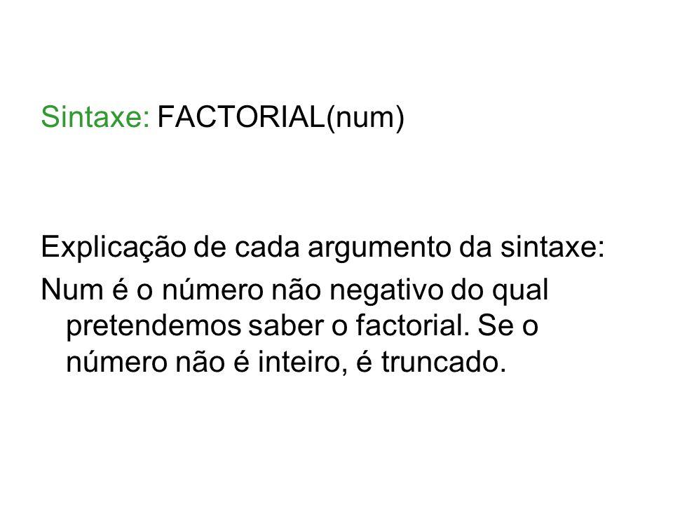 Sintaxe: FACTORIAL(num) Explicação de cada argumento da sintaxe: Num é o número não negativo do qual pretendemos saber o factorial.