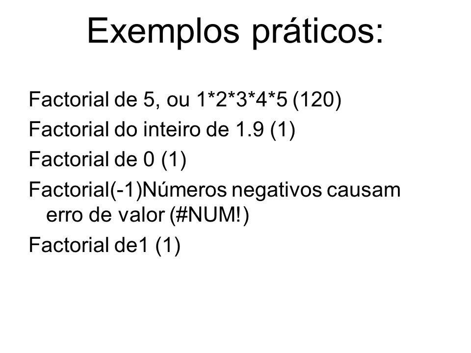 Exemplos práticos: Factorial de 5, ou 1*2*3*4*5 (120) Factorial do inteiro de 1.9 (1) Factorial de 0 (1) Factorial(-1)Números negativos causam erro de