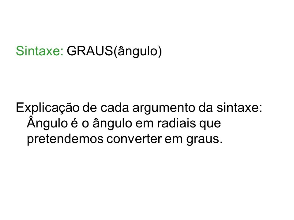 Sintaxe: GRAUS(ângulo) Explicação de cada argumento da sintaxe: Ângulo é o ângulo em radiais que pretendemos converter em graus.