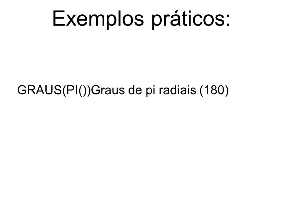 Exemplos práticos: GRAUS(PI())Graus de pi radiais (180)