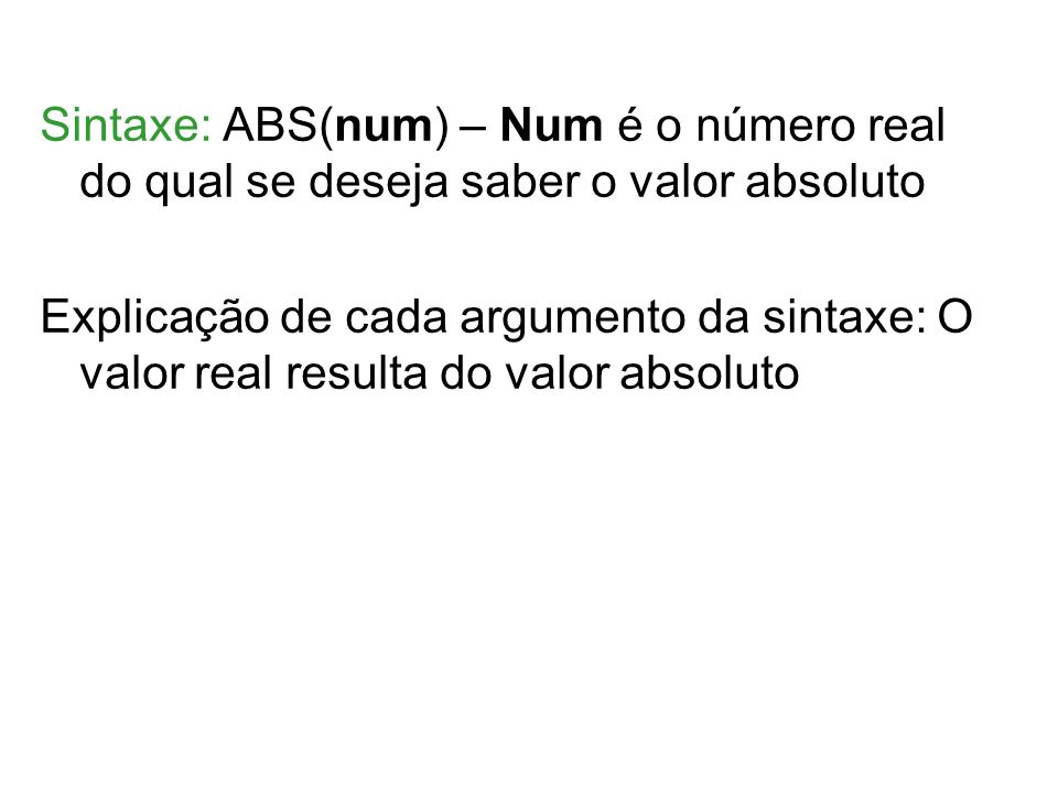 Sintaxe: ABS(num) – Num é o número real do qual se deseja saber o valor absoluto Explicação de cada argumento da sintaxe: O valor real resulta do valor absoluto