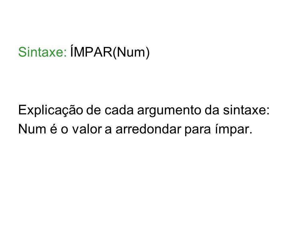 Sintaxe: ÍMPAR(Num) Explicação de cada argumento da sintaxe: Num é o valor a arredondar para ímpar.