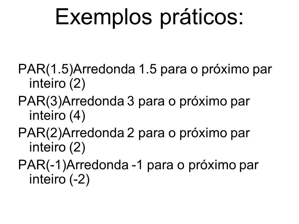 Exemplos práticos: PAR(1.5)Arredonda 1.5 para o próximo par inteiro (2) PAR(3)Arredonda 3 para o próximo par inteiro (4) PAR(2)Arredonda 2 para o próx
