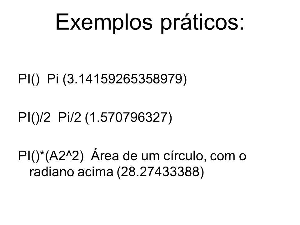 Exemplos práticos: PI() Pi (3.14159265358979) PI()/2 Pi/2 (1.570796327) PI()*(A2^2) Área de um círculo, com o radiano acima (28.27433388)