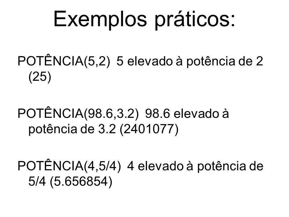 Exemplos práticos: POTÊNCIA(5,2) 5 elevado à potência de 2 (25) POTÊNCIA(98.6,3.2) 98.6 elevado à potência de 3.2 (2401077) POTÊNCIA(4,5/4) 4 elevado à potência de 5/4 (5.656854)