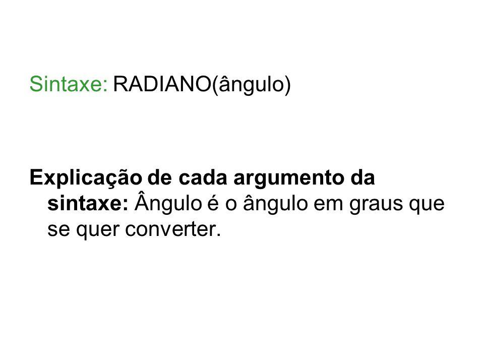 Sintaxe: RADIANO(ângulo) Explicação de cada argumento da sintaxe: Ângulo é o ângulo em graus que se quer converter.