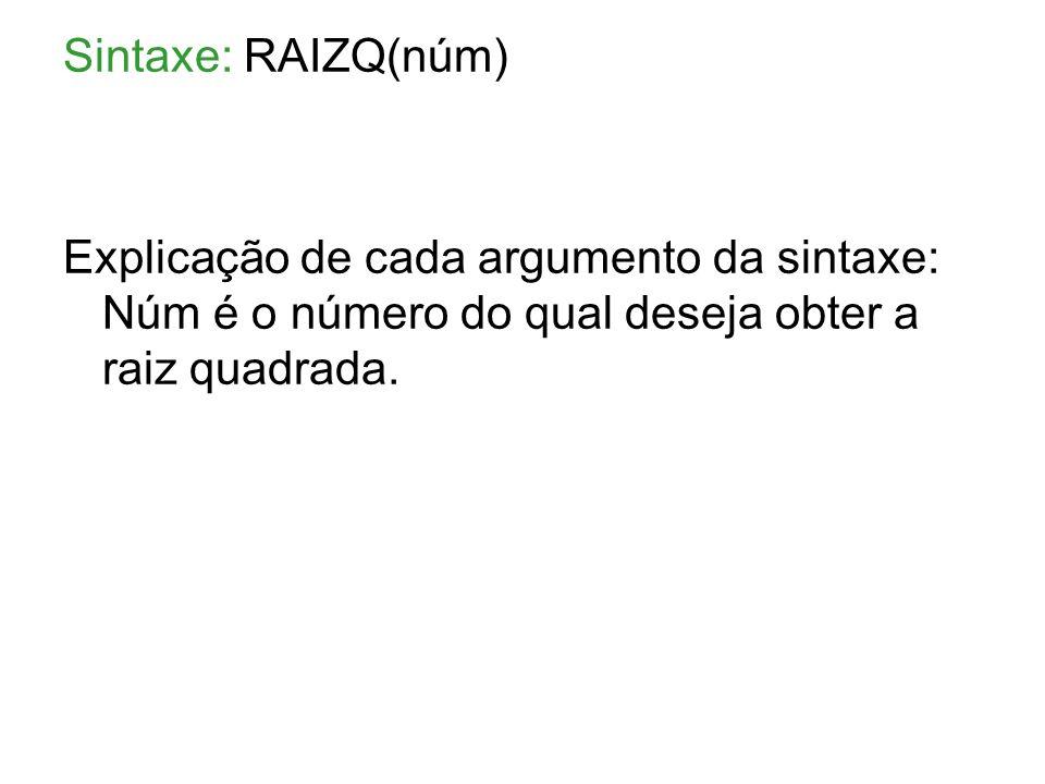 Sintaxe: RAIZQ(núm) Explicação de cada argumento da sintaxe: Núm é o número do qual deseja obter a raiz quadrada.