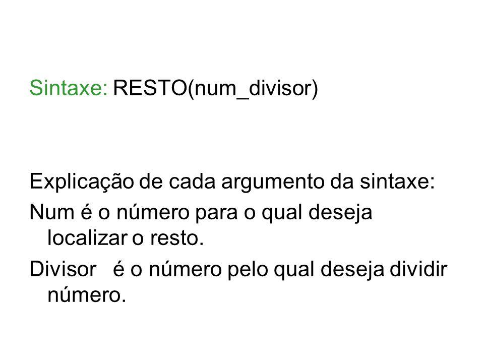Sintaxe: RESTO(num_divisor) Explicação de cada argumento da sintaxe: Num é o número para o qual deseja localizar o resto. Divisor é o número pelo qual
