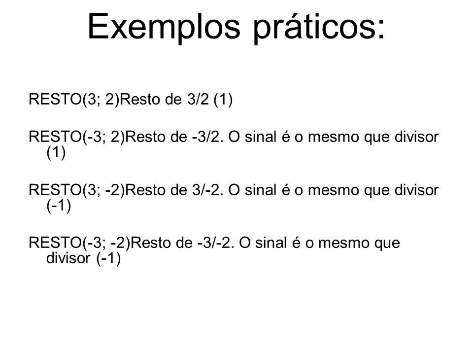 Exemplos práticos: RESTO(3; 2)Resto de 3/2 (1) RESTO(-3; 2)Resto de -3/2. O sinal é o mesmo que divisor (1) RESTO(3; -2)Resto de 3/-2. O sinal é o mes