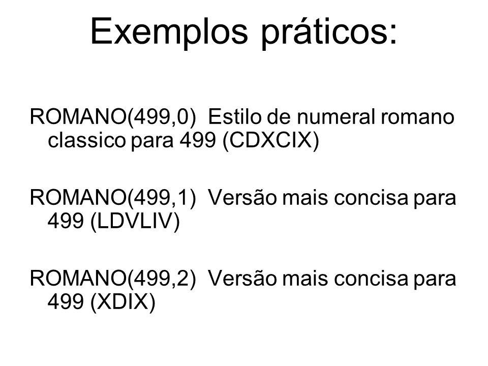 Exemplos práticos: ROMANO(499,0) Estilo de numeral romano classico para 499 (CDXCIX) ROMANO(499,1) Versão mais concisa para 499 (LDVLIV) ROMANO(499,2) Versão mais concisa para 499 (XDIX)