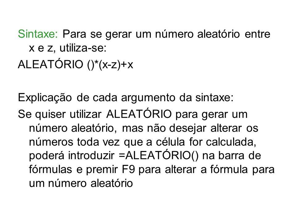 Sintaxe: Para se gerar um número aleatório entre x e z, utiliza-se: ALEATÓRIO ()*(x-z)+x Explicação de cada argumento da sintaxe: Se quiser utilizar ALEATÓRIO para gerar um número aleatório, mas não desejar alterar os números toda vez que a célula for calculada, poderá introduzir =ALEATÓRIO() na barra de fórmulas e premir F9 para alterar a fórmula para um número aleatório