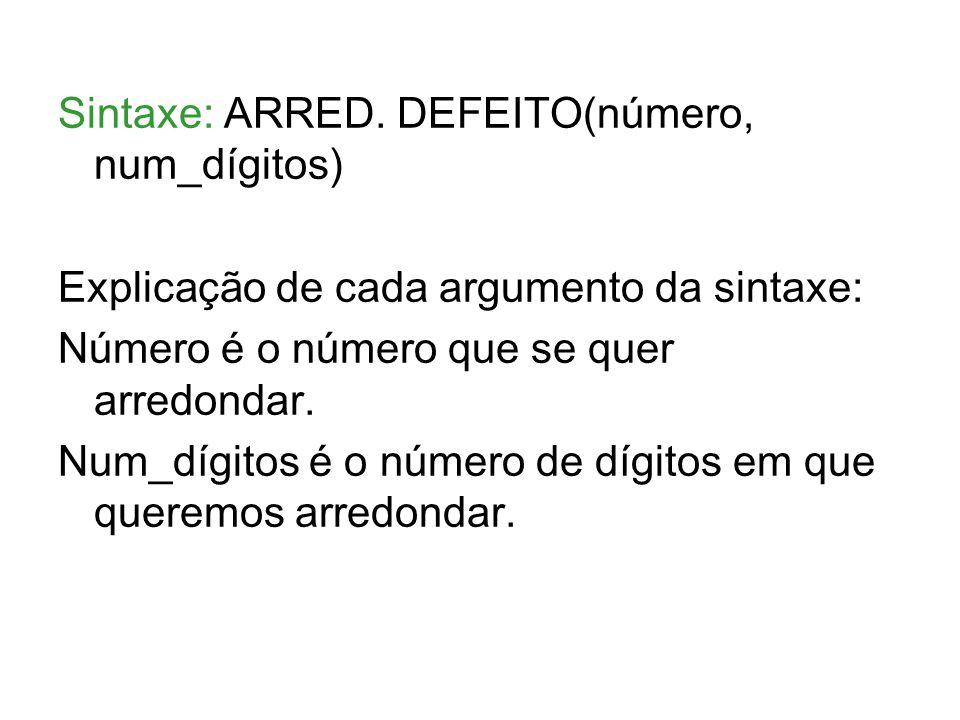 Sintaxe: ARRED. DEFEITO(número, num_dígitos) Explicação de cada argumento da sintaxe: Número é o número que se quer arredondar. Num_dígitos é o número