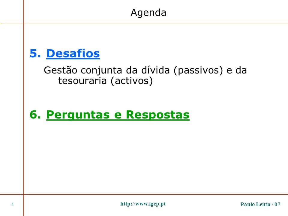 Paulo Leiria / 074 http://www.igcp.pt 5.Desafios Gestão conjunta da dívida (passivos) e da tesouraria (activos) 6.Perguntas e Respostas Agenda