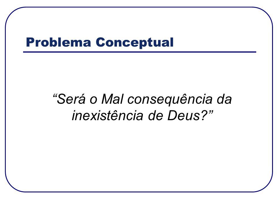 Problema Conceptual Será o Mal consequência da inexistência de Deus?