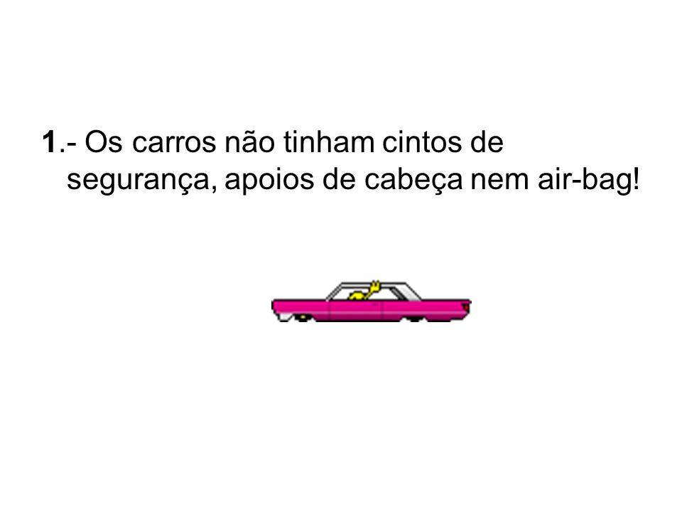 1.- Os carros não tinham cintos de segurança, apoios de cabeça nem air-bag!
