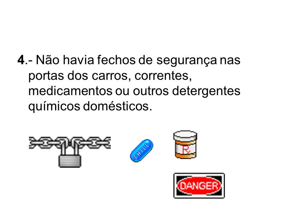 4.- Não havia fechos de segurança nas portas dos carros, correntes, medicamentos ou outros detergentes químicos domésticos.