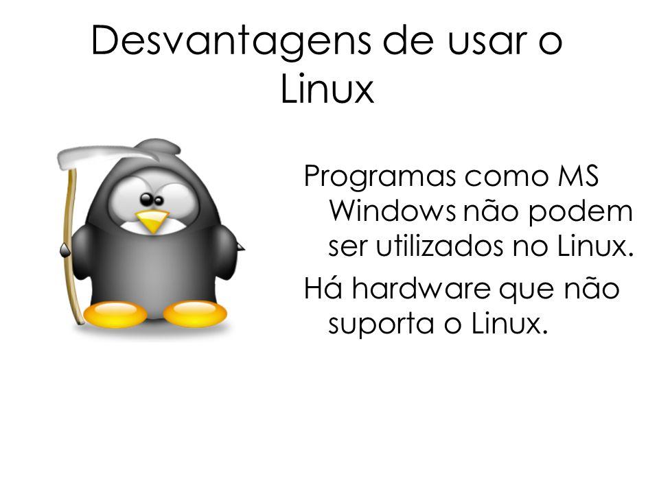 Desvantagens de usar o Linux Programas como MS Windows não podem ser utilizados no Linux. Há hardware que não suporta o Linux.