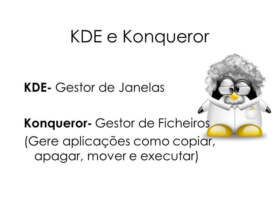 KDE e Konqueror KDE- Gestor de Janelas Konqueror- Gestor de Ficheiros (Gere aplicações como copiar, apagar, mover e executar)