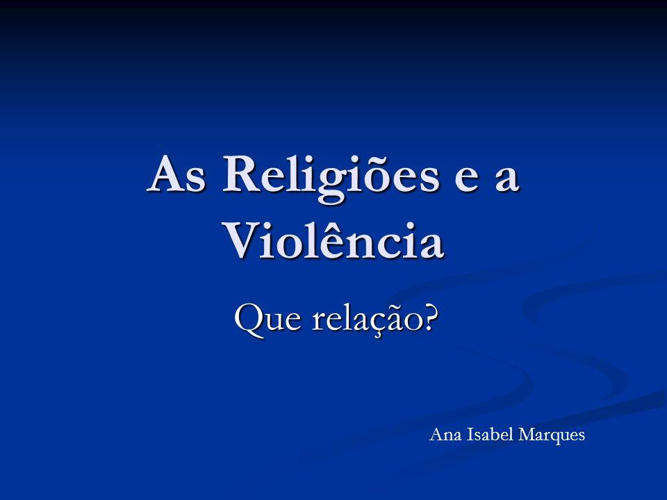 As Religiões e a Violência Que relação? Ana Isabel Marques