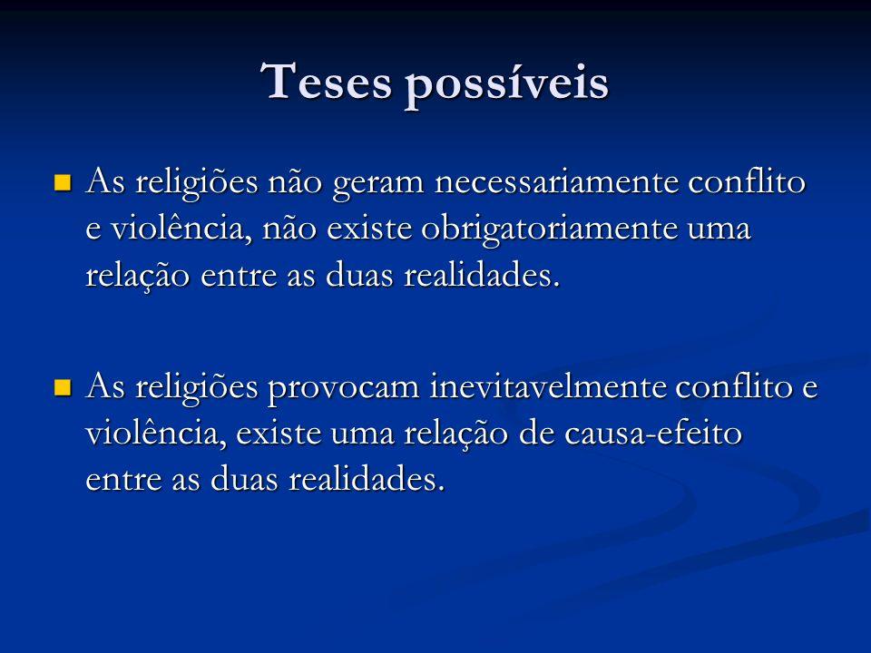 Teses possíveis As religiões não geram necessariamente conflito e violência, não existe obrigatoriamente uma relação entre as duas realidades. As reli