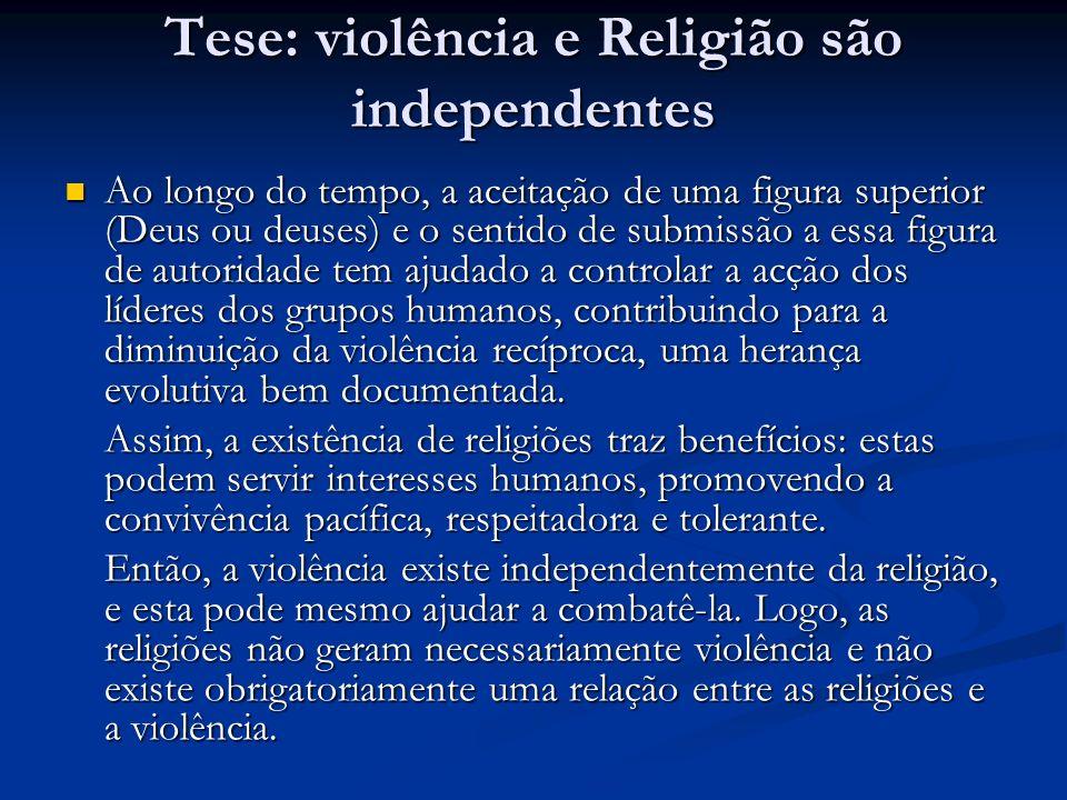 Tese: violência e Religião são independentes Ao longo do tempo, a aceitação de uma figura superior (Deus ou deuses) e o sentido de submissão a essa fi