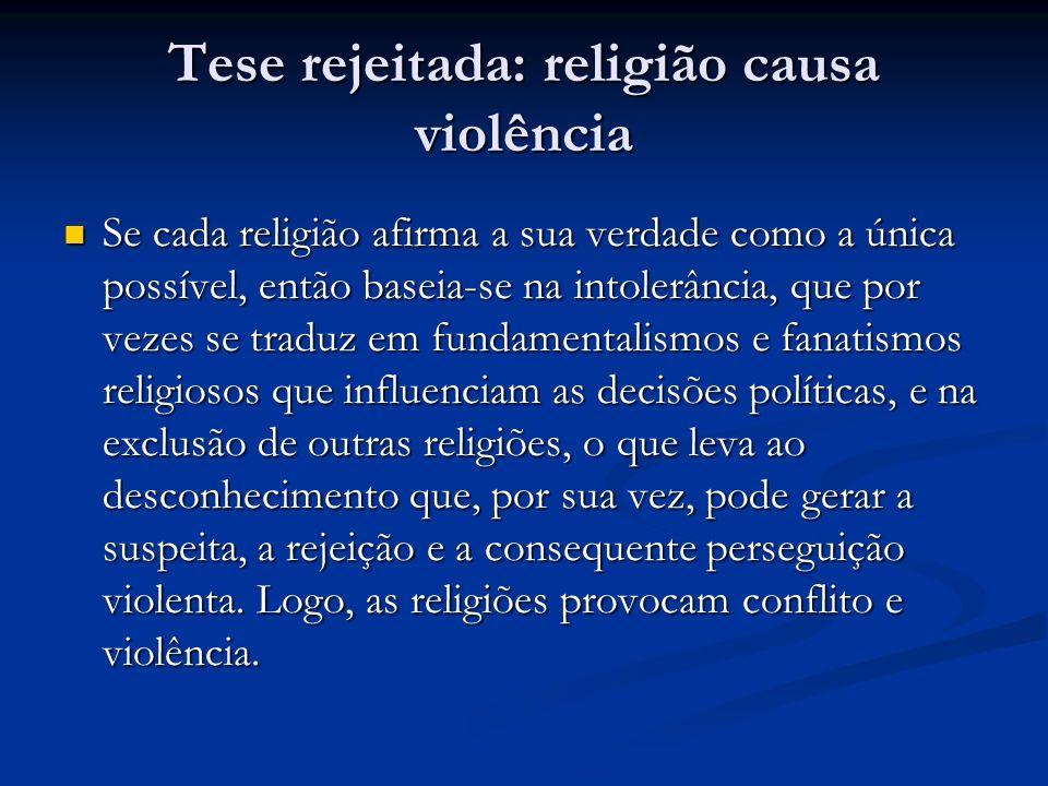 Tese rejeitada: religião causa violência Se cada religião afirma a sua verdade como a única possível, então baseia-se na intolerância, que por vezes s