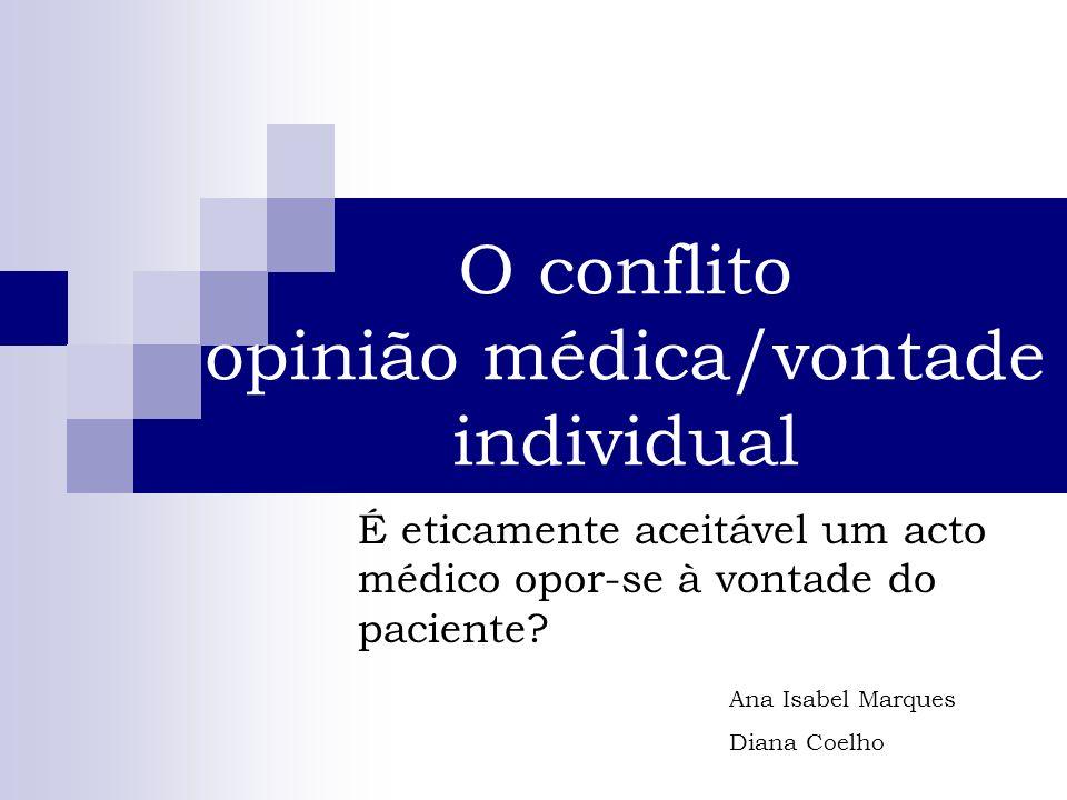 O conflito opinião médica/vontade individual É eticamente aceitável um acto médico opor-se à vontade do paciente? Ana Isabel Marques Diana Coelho