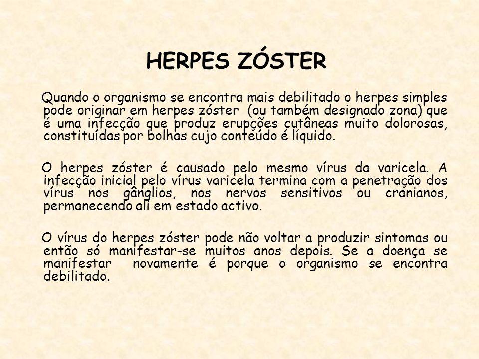 HERPES ZÓSTER Quando o organismo se encontra mais debilitado o herpes simples pode originar em herpes zóster (ou também designado zona) que é uma infe