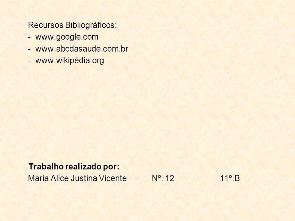 Recursos Bibliográficos: - www.google.com - www.abcdasaude.com.br - www.wikipédia.org Trabalho realizado por: Maria Alice Justina Vicente - Nº. 12 - 1