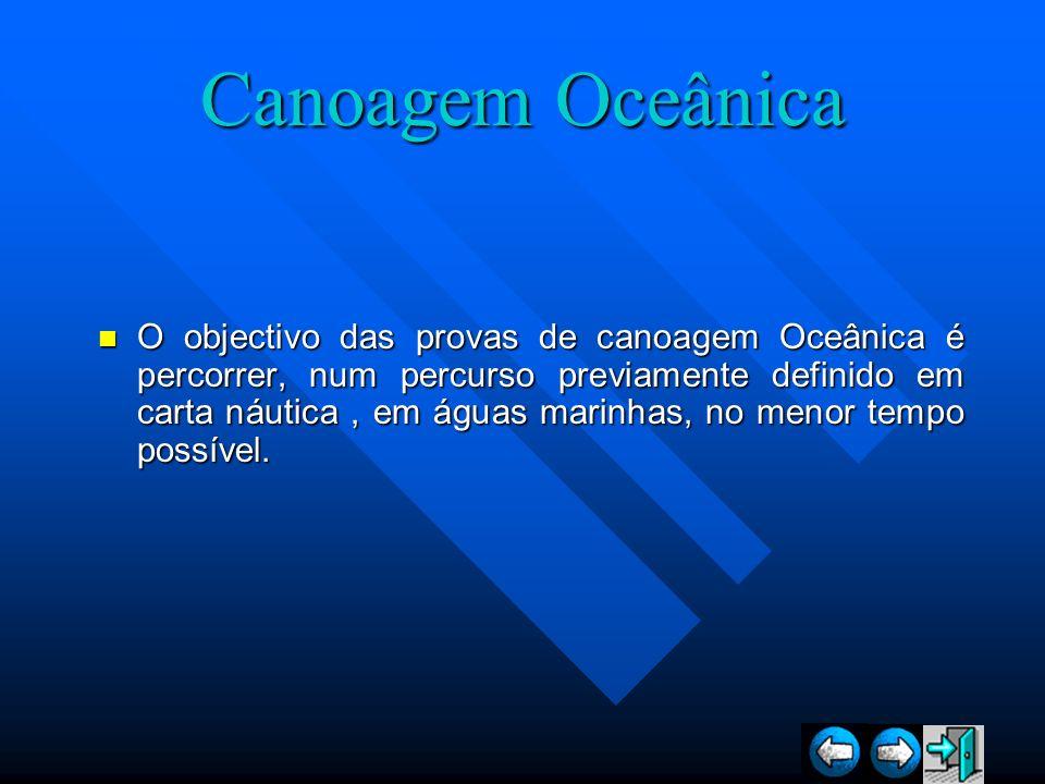Canoagem Oceânica O objectivo das provas de canoagem Oceânica é percorrer, num percurso previamente definido em carta náutica, em águas marinhas, no m