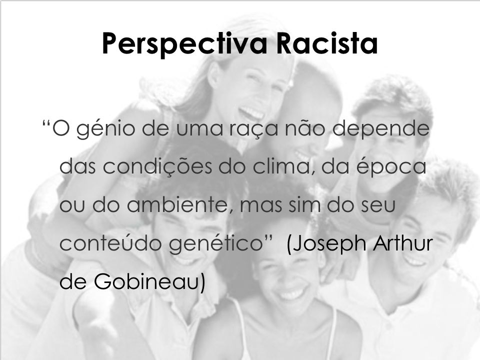 Perspectiva Racista O génio de uma raça não depende das condições do clima, da época ou do ambiente, mas sim do seu conteúdo genético (Joseph Arthur d