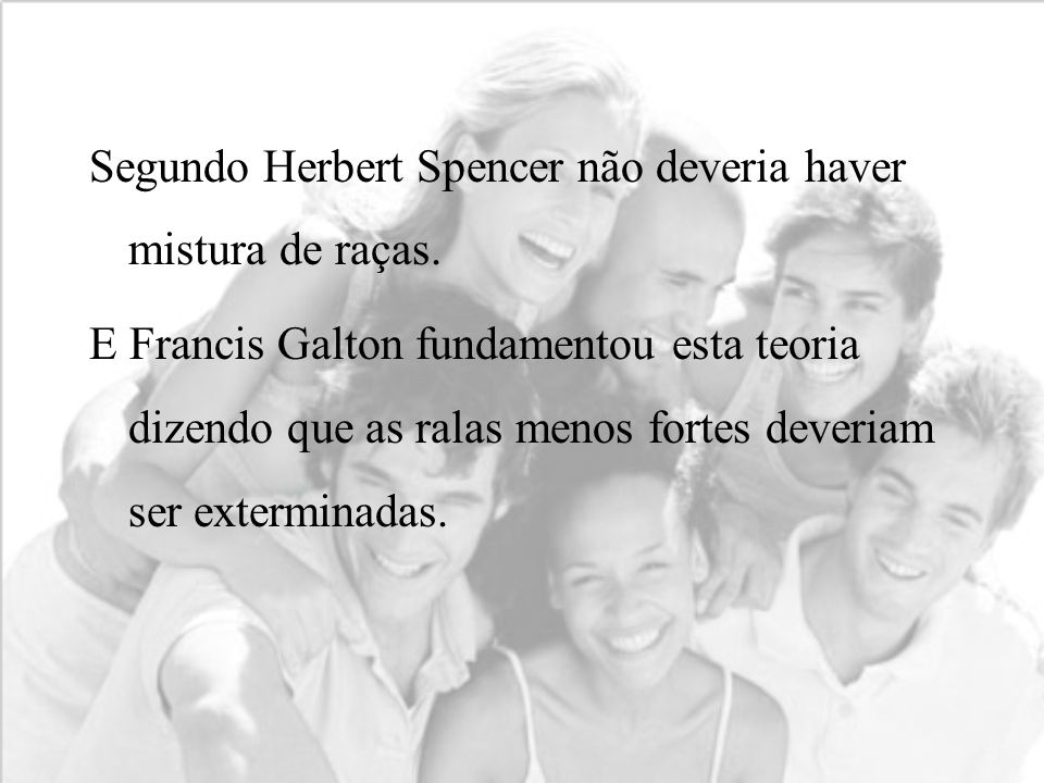 Segundo Herbert Spencer não deveria haver mistura de raças. E Francis Galton fundamentou esta teoria dizendo que as ralas menos fortes deveriam ser ex