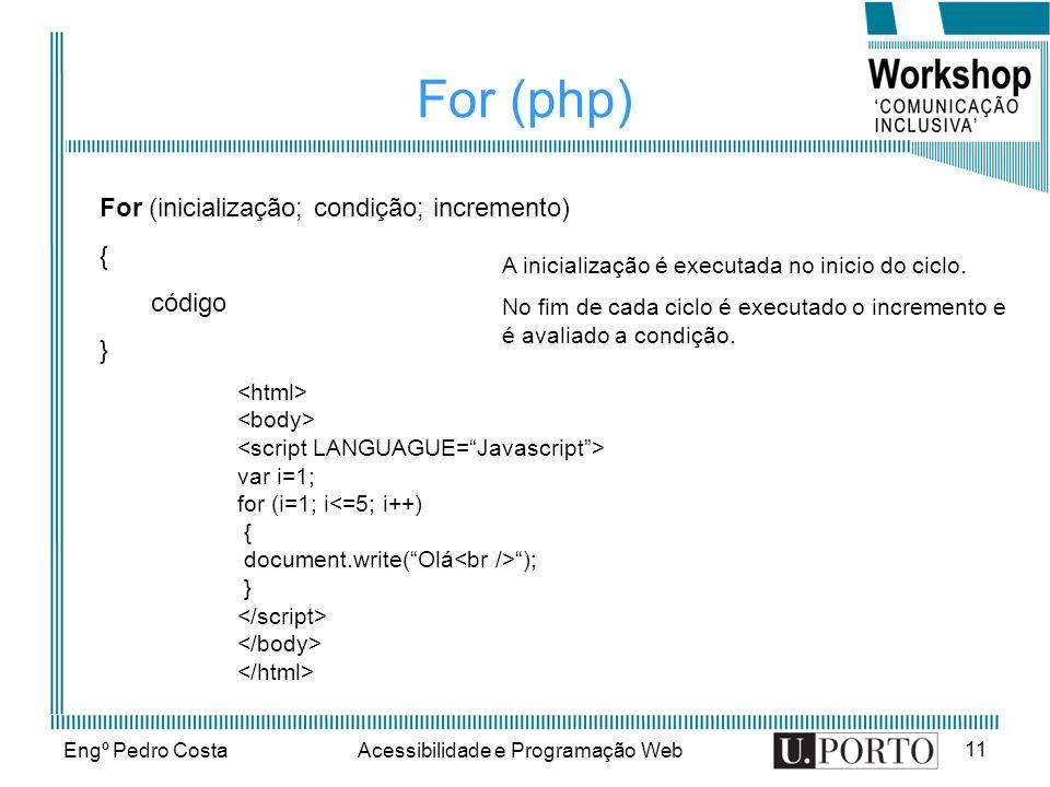 Engº Pedro CostaAcessibilidade e Programação Web 11 For (php) For (inicialização; condição; incremento) { código } A inicialização é executada no inic