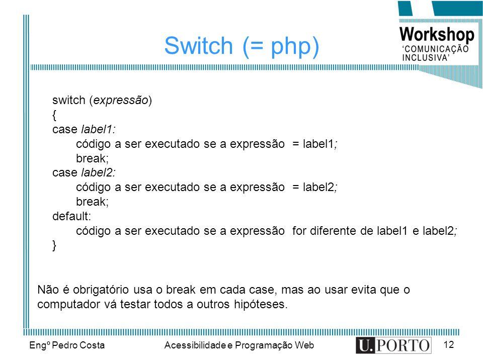 Engº Pedro CostaAcessibilidade e Programação Web 12 Switch (= php) switch (expressão) { case label1: código a ser executado se a expressão = label1; b