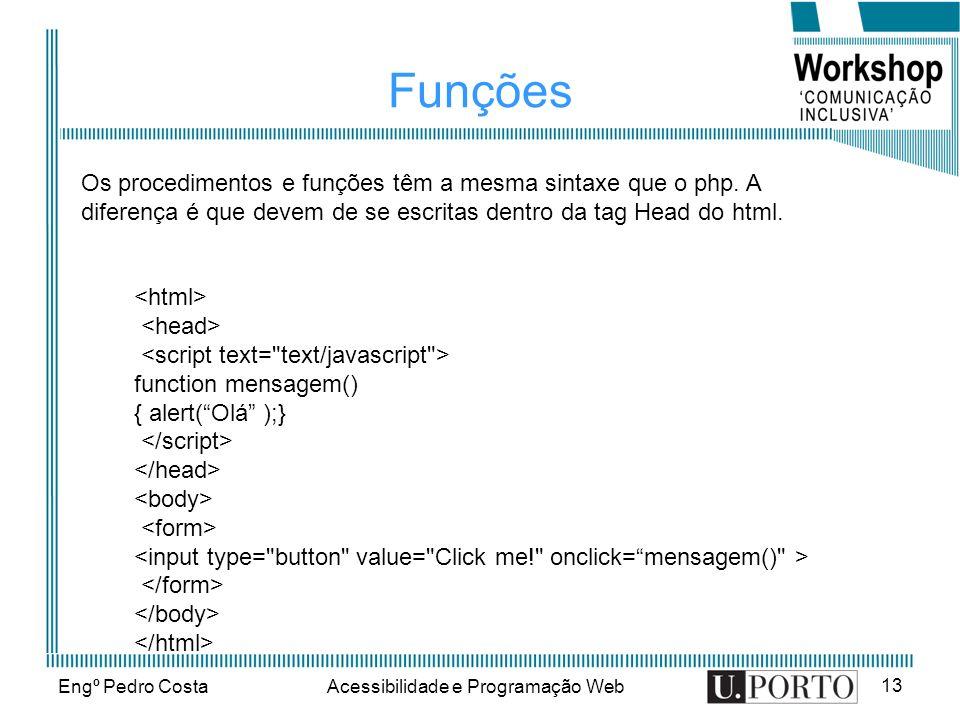Engº Pedro CostaAcessibilidade e Programação Web 13 Funções function mensagem() { alert(Olá );} Os procedimentos e funções têm a mesma sintaxe que o p
