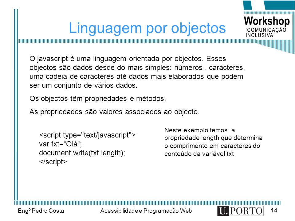 Engº Pedro CostaAcessibilidade e Programação Web 14 Linguagem por objectos O javascript é uma linguagem orientada por objectos. Esses objectos são dad