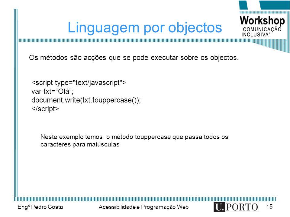 Engº Pedro CostaAcessibilidade e Programação Web 15 Linguagem por objectos Os métodos são acções que se pode executar sobre os objectos. var txt=Olá;