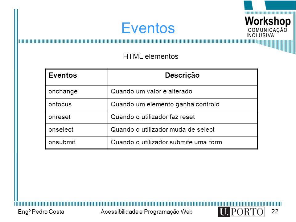Engº Pedro CostaAcessibilidade e Programação Web 22 Eventos Descrição onchangeQuando um valor é alterado onfocusQuando um elemento ganha controlo onre