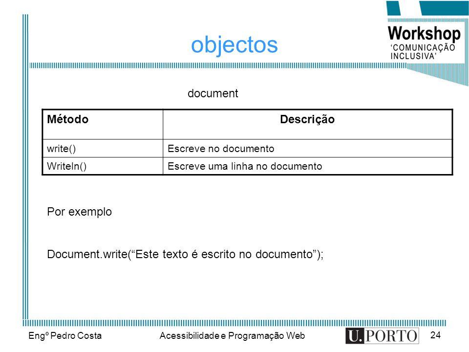 Engº Pedro CostaAcessibilidade e Programação Web 24 objectos MétodoDescrição write()Escreve no documento Writeln()Escreve uma linha no documento docum