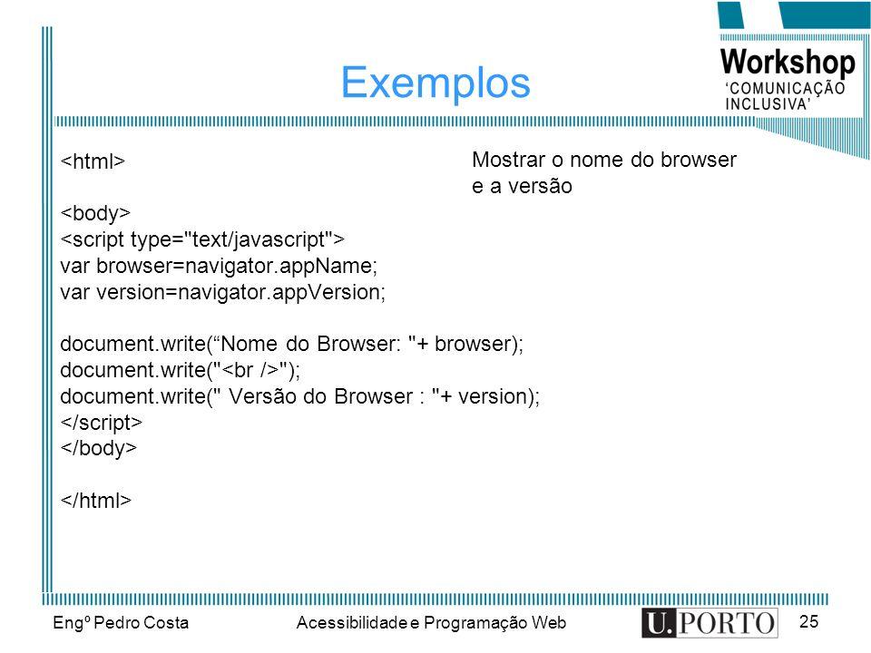 Engº Pedro CostaAcessibilidade e Programação Web 25 Exemplos var browser=navigator.appName; var version=navigator.appVersion; document.write(Nome do B