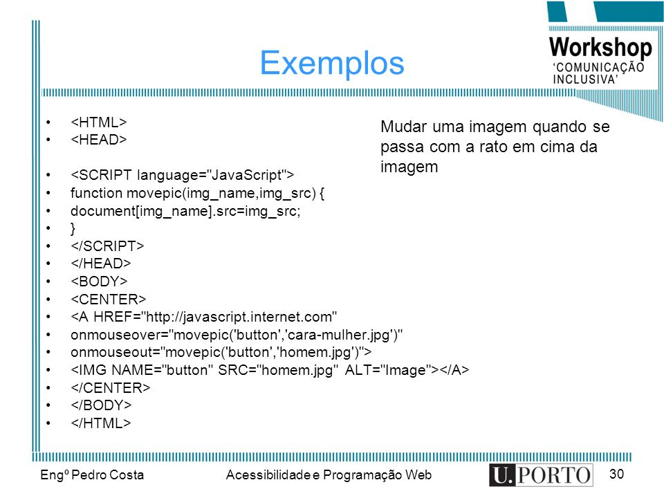 Engº Pedro CostaAcessibilidade e Programação Web 30 Exemplos function movepic(img_name,img_src) { document[img_name].src=img_src; } <A HREF=