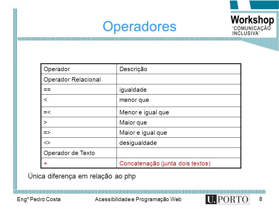 Engº Pedro CostaAcessibilidade e Programação Web 8 Operadores OperadorDescrição Operador Relacional ==igualdade <menor que =<Menor e igual que >Maior