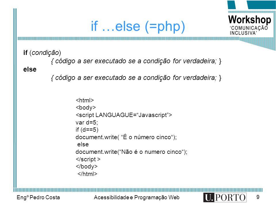 Engº Pedro CostaAcessibilidade e Programação Web 9 if …else (=php) if (condição) { código a ser executado se a condição for verdadeira; } else { códig