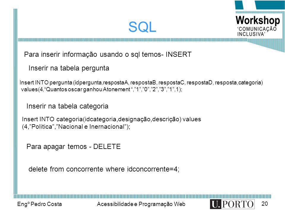 Engº Pedro CostaAcessibilidade e Programação Web 20 SQL Para inserir informação usando o sql temos- INSERT Insert INTO pergunta (idpergunta,respostaA, respostaB, respostaC, respostaD, resposta,categoria) values(4,Quantos oscar ganhou Atonement,1,0,2,3,1,1); Inserir na tabela pergunta Inserir na tabela categoria Insert INTO categoria(idcategoria,designação,descrição) values (4,Politica,Nacional e Inernacional); Para apagar temos - DELETE delete from concorrente where idconcorrente=4;