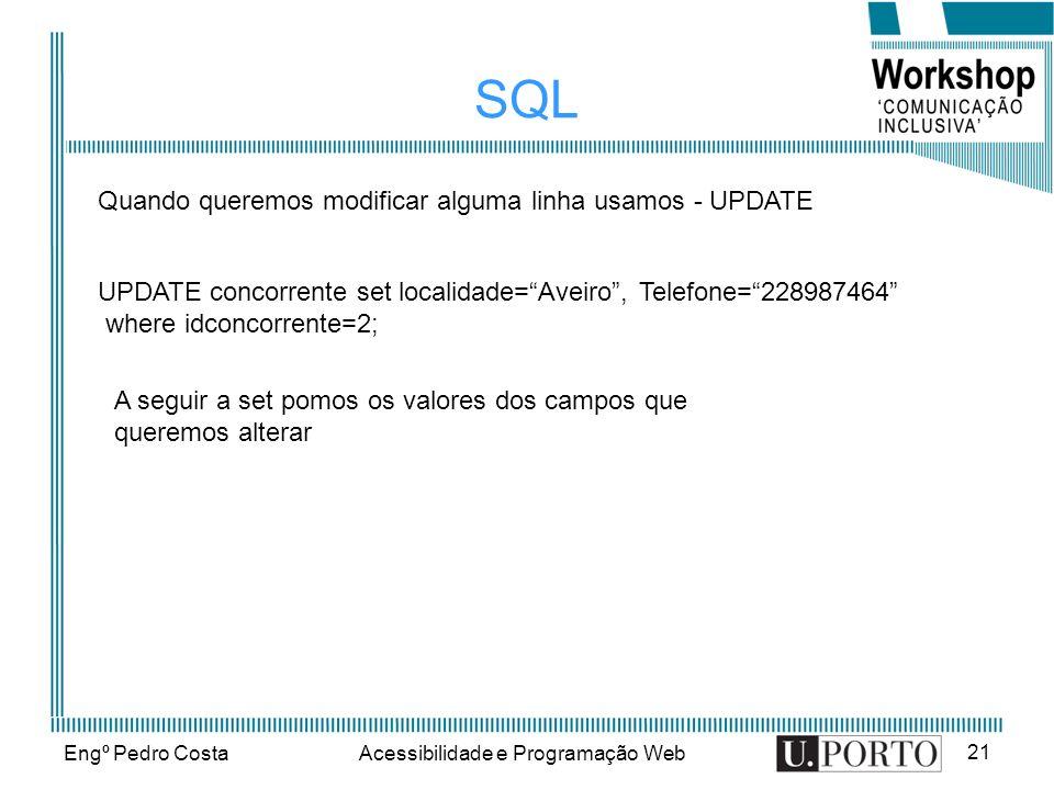 Engº Pedro CostaAcessibilidade e Programação Web 21 SQL Quando queremos modificar alguma linha usamos - UPDATE UPDATE concorrente set localidade=Aveiro, Telefone=228987464 where idconcorrente=2; A seguir a set pomos os valores dos campos que queremos alterar