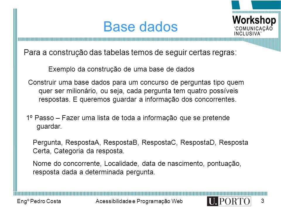 Engº Pedro CostaAcessibilidade e Programação Web 3 Base dados Para a construção das tabelas temos de seguir certas regras: Exemplo da construção de uma base de dados Construir uma base dados para um concurso de perguntas tipo quem quer ser milionário, ou seja, cada pergunta tem quatro possíveis respostas.